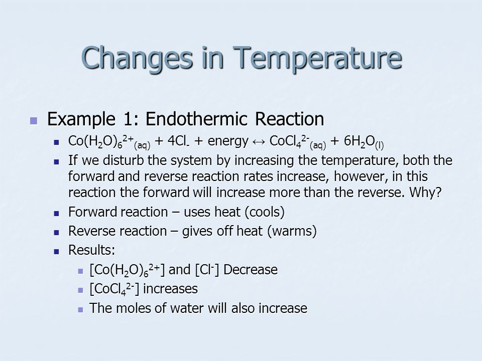 Example 1: Endothermic Reaction Example 1: Endothermic Reaction Co(H 2 O) 6 2+ (aq) + 4Cl - + energy ↔ CoCl 4 2- (aq) + 6H 2 O (l) Co(H 2 O) 6 2+ (aq) + 4Cl - + energy ↔ CoCl 4 2- (aq) + 6H 2 O (l) If we disturb the system by increasing the temperature, both the forward and reverse reaction rates increase, however, in this reaction the forward will increase more than the reverse.