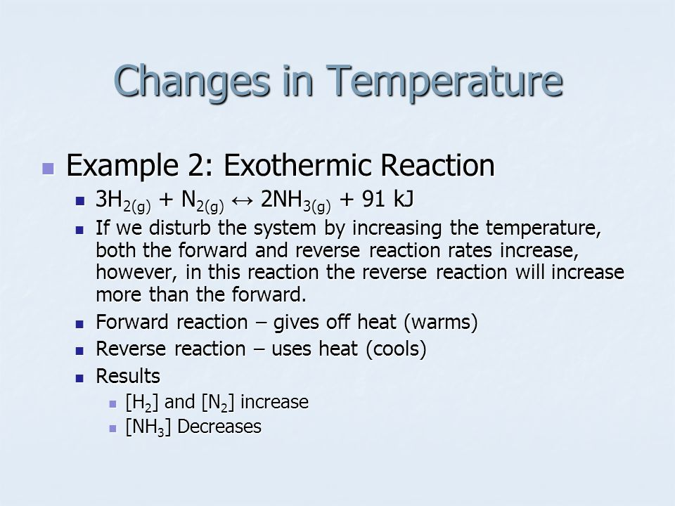 Example 2: Exothermic Reaction Example 2: Exothermic Reaction 3H 2(g) + N 2(g) ↔ 2NH 3(g) + 91 kJ 3H 2(g) + N 2(g) ↔ 2NH 3(g) + 91 kJ If we disturb the system by increasing the temperature, both the forward and reverse reaction rates increase, however, in this reaction the reverse reaction will increase more than the forward.