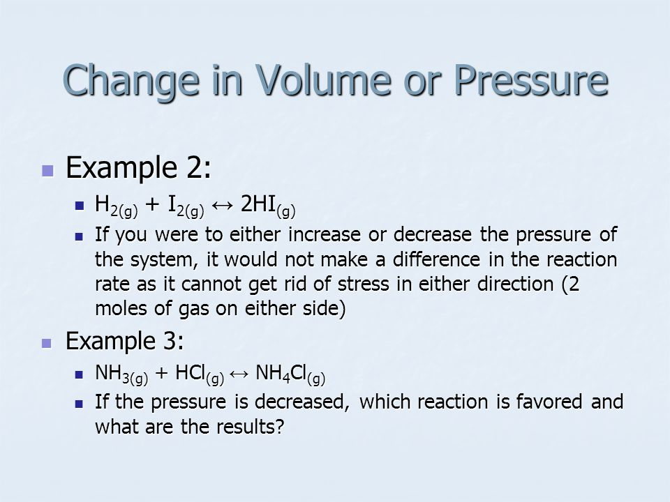 Example 2: Example 2: H 2(g) + I 2(g) ↔ 2HI (g) H 2(g) + I 2(g) ↔ 2HI (g) If you were to either increase or decrease the pressure of the system, it would not make a difference in the reaction rate as it cannot get rid of stress in either direction (2 moles of gas on either side) If you were to either increase or decrease the pressure of the system, it would not make a difference in the reaction rate as it cannot get rid of stress in either direction (2 moles of gas on either side) Example 3: Example 3: NH 3(g) + HCl (g) ↔ NH 4 Cl (g) NH 3(g) + HCl (g) ↔ NH 4 Cl (g) If the pressure is decreased, which reaction is favored and what are the results.