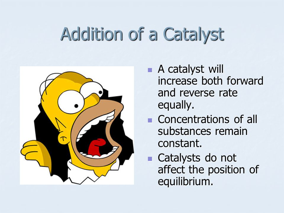 Addition of a Catalyst A catalyst will increase both forward and reverse rate equally.