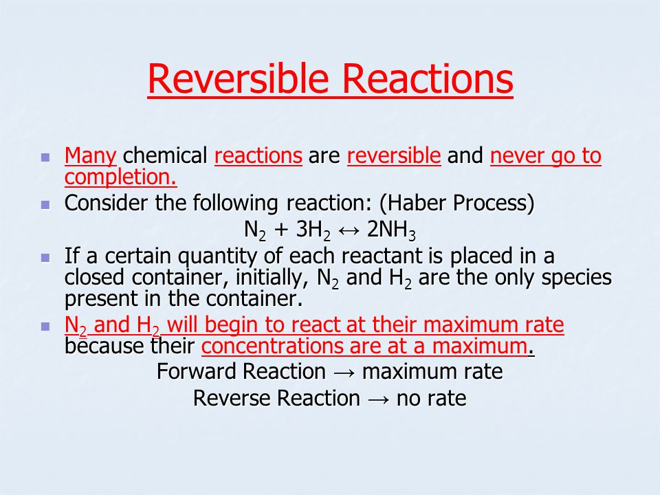 Reversible Reactions chemical are and Many chemical reactions are reversible and never go to completion.
