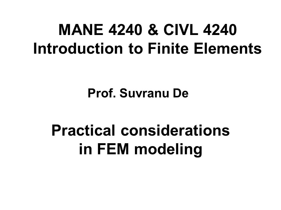 MANE 4240 & CIVL 4240 Introduction to Finite Elements Practical considerations in FEM modeling Prof.