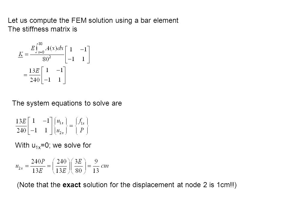 Let us compute the FEM solution using a bar element The stiffness matrix is The system equations to solve are With u 1x =0; we solve for (Note that the exact solution for the displacement at node 2 is 1cm!!)