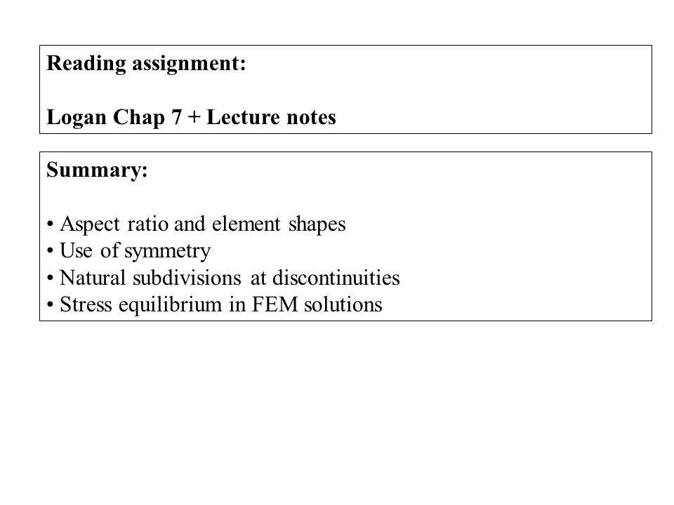 Reading assignment: Logan Chap 7 + Lecture notes Summary: Aspect ratio and element shapes Use of symmetry Natural subdivisions at discontinuities Stress equilibrium in FEM solutions