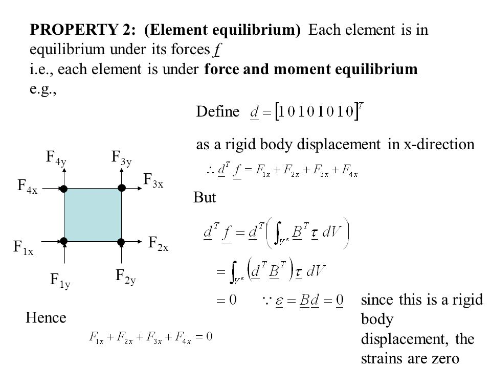 PROPERTY 2: (Element equilibrium) Each element is in equilibrium under its forces f i.e., each element is under force and moment equilibrium e.g., F 3x F 2x F 1x F 4x F 1y F 2y F 3y F 4y Define But since this is a rigid body displacement, the strains are zero Hence as a rigid body displacement in x-direction