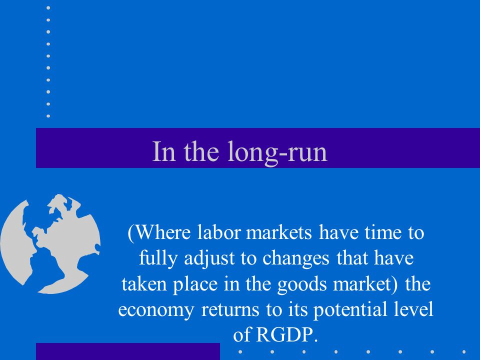 In the long-run (Where labor markets have time to fully adjust to changes that have taken place in the goods market) the economy returns to its potential level of RGDP.