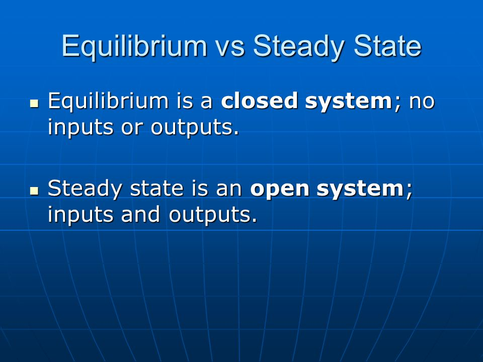 Equilibrium vs Steady State Equilibrium is a closed system; no inputs or outputs.
