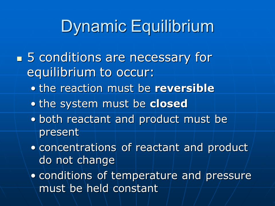 Dynamic Equilibrium 5 conditions are necessary for equilibrium to occur: 5 conditions are necessary for equilibrium to occur: the reaction must be reversiblethe reaction must be reversible the system must be closedthe system must be closed both reactant and product must be presentboth reactant and product must be present concentrations of reactant and product do not changeconcentrations of reactant and product do not change conditions of temperature and pressure must be held constantconditions of temperature and pressure must be held constant