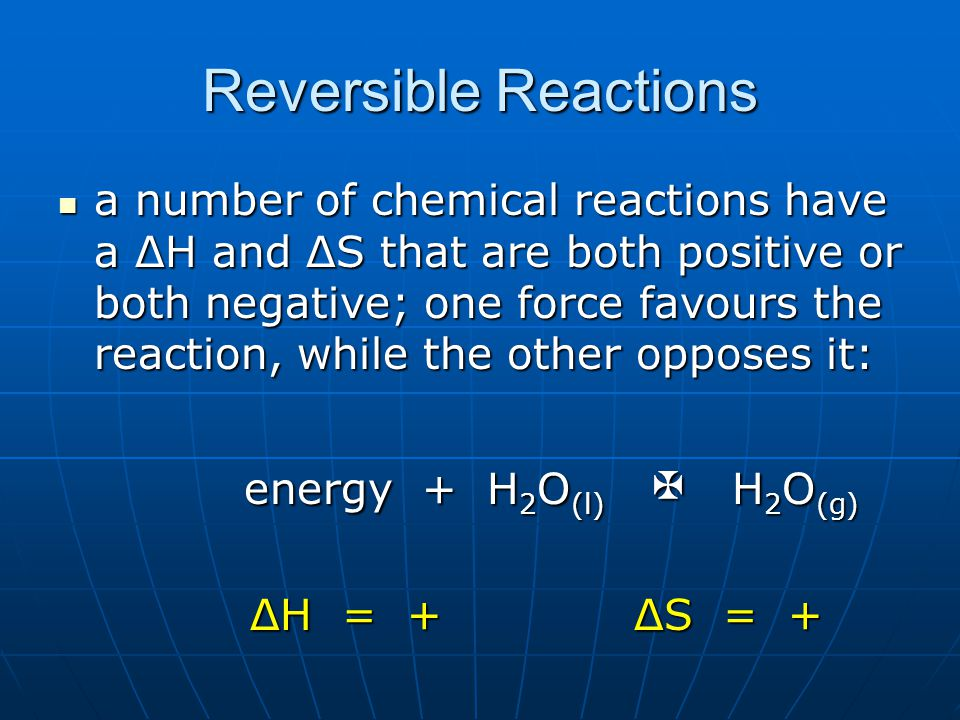 Reversible Reactions a number of chemical reactions have a ΔH and ΔS that are both positive or both negative; one force favours the reaction, while the other opposes it: a number of chemical reactions have a ΔH and ΔS that are both positive or both negative; one force favours the reaction, while the other opposes it: energy + H 2 O (l)  H 2 O (g) energy + H 2 O (l)  H 2 O (g) ΔH = +ΔS = +