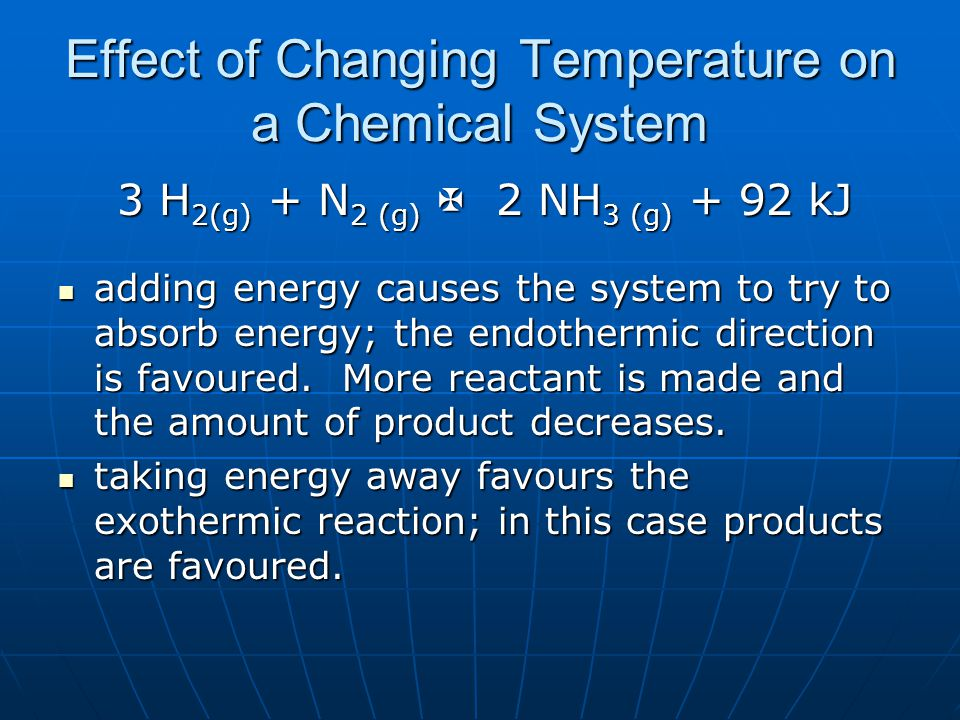 Effect of Changing Temperature on a Chemical System 3 H 2(g) + N 2 (g)  2 NH 3 (g) + 92 kJ 3 H 2(g) + N 2 (g)  2 NH 3 (g) + 92 kJ adding energy causes the system to try to absorb energy; the endothermic direction is favoured.