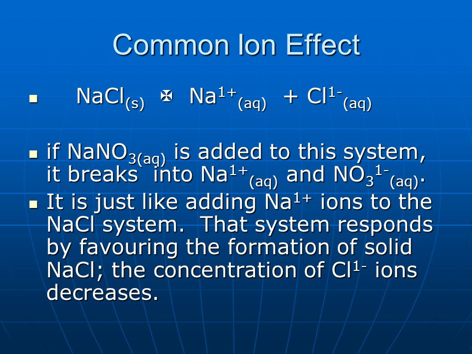 Common Ion Effect NaCl (s)  Na 1+ (aq) + Cl 1- (aq) NaCl (s)  Na 1+ (aq) + Cl 1- (aq) if NaNO 3(aq) is added to this system, it breaks into Na 1+ (aq) and NO 3 1- (aq).
