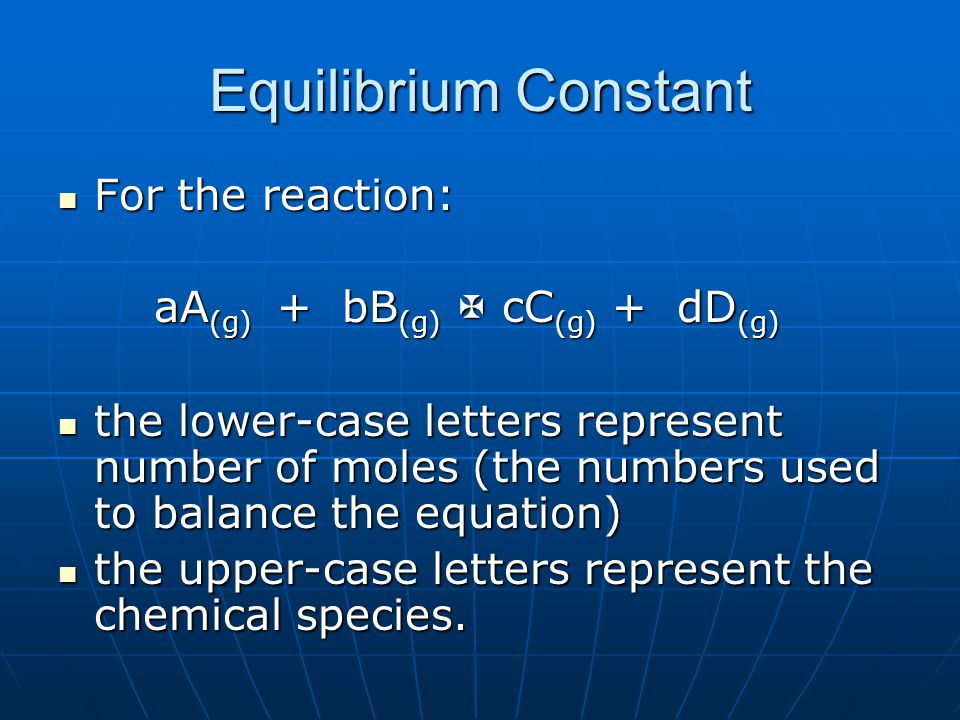 Equilibrium Constant For the reaction: For the reaction: aA (g) + bB (g)  cC (g) + dD (g) the lower-case letters represent number of moles (the numbers used to balance the equation) the lower-case letters represent number of moles (the numbers used to balance the equation) the upper-case letters represent the chemical species.