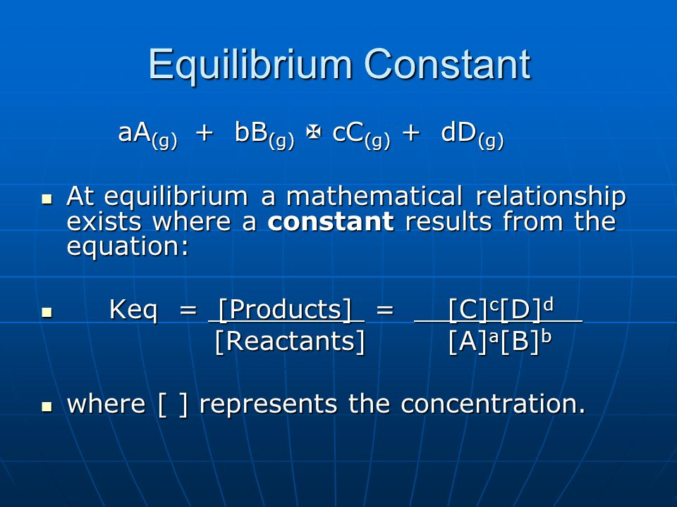 Equilibrium Constant aA (g) + bB (g)  cC (g) + dD (g) aA (g) + bB (g)  cC (g) + dD (g) At equilibrium a mathematical relationship exists where a constant results from the equation: At equilibrium a mathematical relationship exists where a constant results from the equation: Keq = [Products] = [C] c [D] d Keq = [Products] = [C] c [D] d [Reactants] [A] a [B] b [Reactants] [A] a [B] b where [ ] represents the concentration.