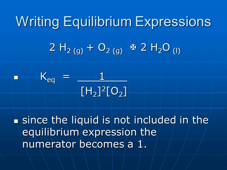 Writing Equilibrium Expressions 2 H 2 (g) + O 2 (g)  2 H 2 O (l) 2 H 2 (g) + O 2 (g)  2 H 2 O (l) K eq = 1 K eq = 1 [H 2 ] 2 [O 2 ] [H 2 ] 2 [O 2 ] since the liquid is not included in the equilibrium expression the numerator becomes a 1.