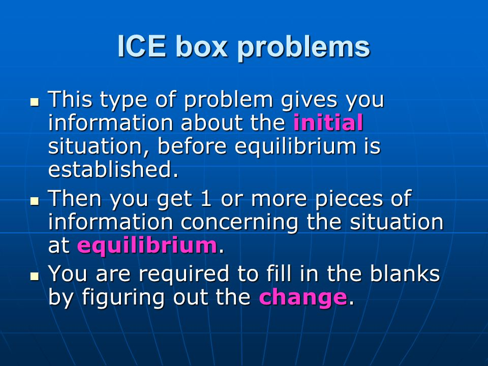 ICE box problems This type of problem gives you information about the initial situation, before equilibrium is established.