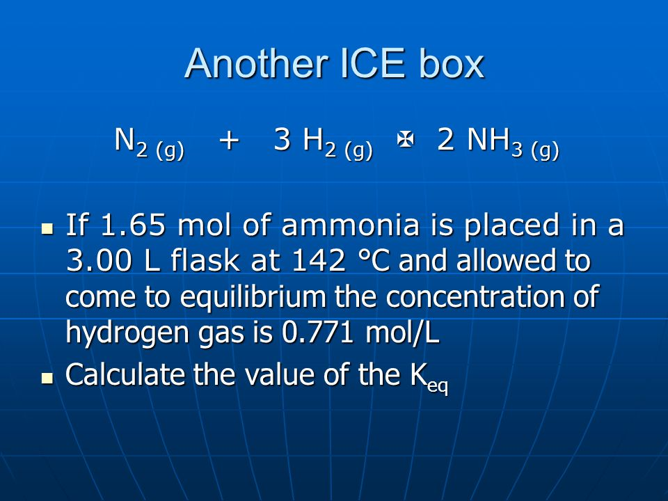 Another ICE box N 2 (g) + 3 H 2 (g)  2 NH 3 (g) N 2 (g) + 3 H 2 (g)  2 NH 3 (g) If 1.65 mol of ammonia is placed in a 3.00 L flask at 142 °C and allowed to come to equilibrium the concentration of hydrogen gas is mol/L If 1.65 mol of ammonia is placed in a 3.00 L flask at 142 °C and allowed to come to equilibrium the concentration of hydrogen gas is mol/L Calculate the value of the K eq Calculate the value of the K eq