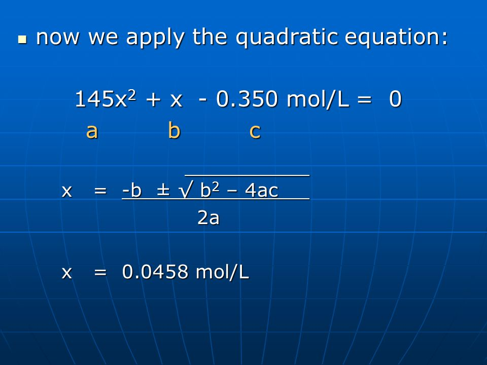 now we apply the quadratic equation: now we apply the quadratic equation: 145x 2 + x mol/L = 0 145x 2 + x mol/L = 0 a b c a b c x = -b ± √ b 2 – 4ac x = -b ± √ b 2 – 4ac 2a 2a x = mol/L x = mol/L
