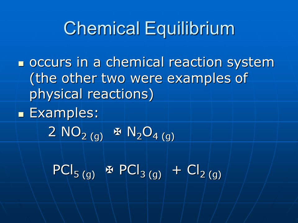 Chemical Equilibrium occurs in a chemical reaction system (the other two were examples of physical reactions) occurs in a chemical reaction system (the other two were examples of physical reactions) Examples: Examples: 2 NO 2 (g)  N 2 O 4 (g) PCl 5 (g)  PCl 3 (g) + Cl 2 (g) PCl 5 (g)  PCl 3 (g) + Cl 2 (g)