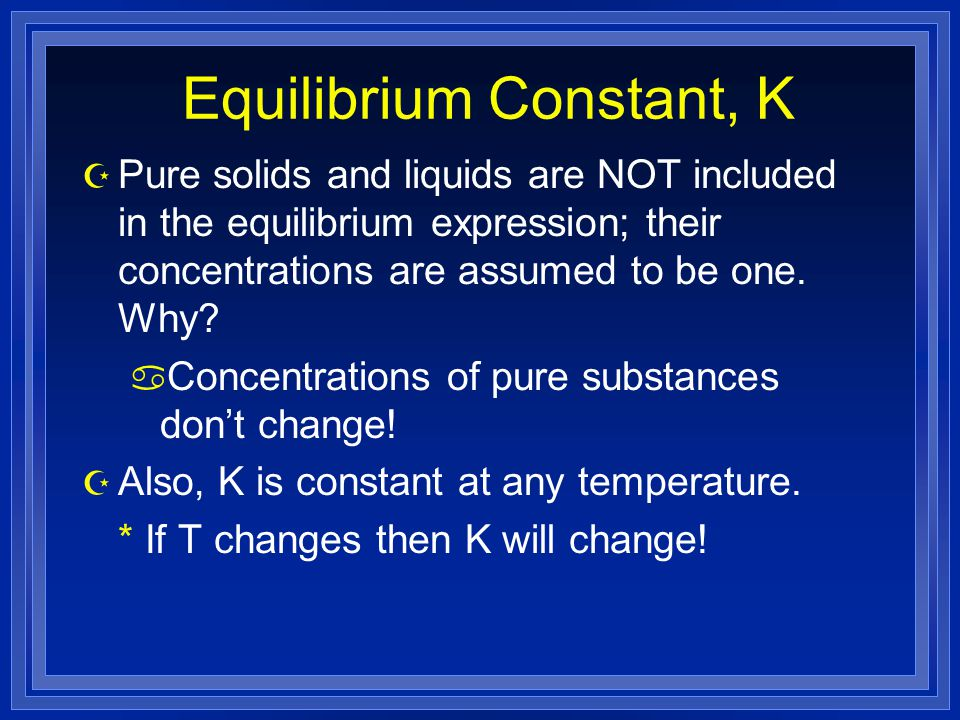 Equilibrium Constant, K Z Pure solids and liquids are NOT included in the equilibrium expression; their concentrations are assumed to be one.