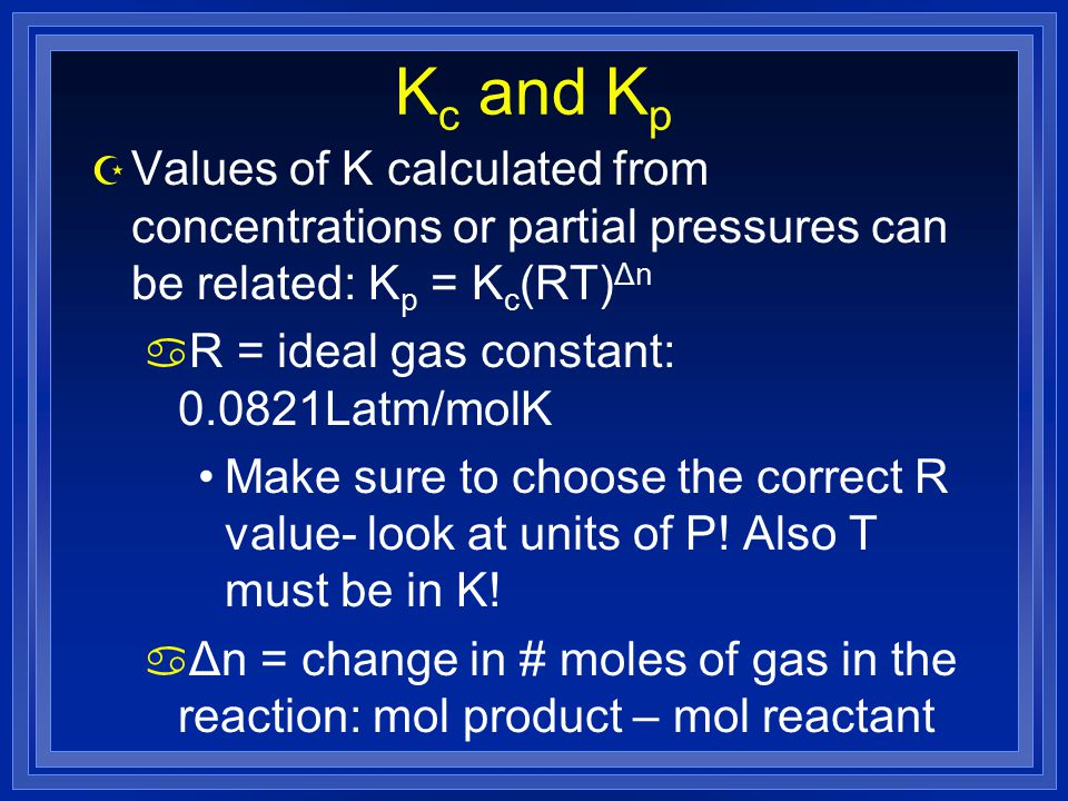 K c and K p  Values of K calculated from concentrations or partial pressures can be related: K p = K c (RT) Δn a R = ideal gas constant: Latm/molK Make sure to choose the correct R value- look at units of P.
