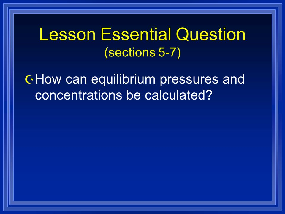 Lesson Essential Question (sections 5-7) Z How can equilibrium pressures and concentrations be calculated