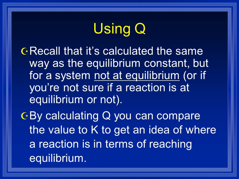 Using Q Z Recall that it's calculated the same way as the equilibrium constant, but for a system not at equilibrium (or if you're not sure if a reaction is at equilibrium or not).