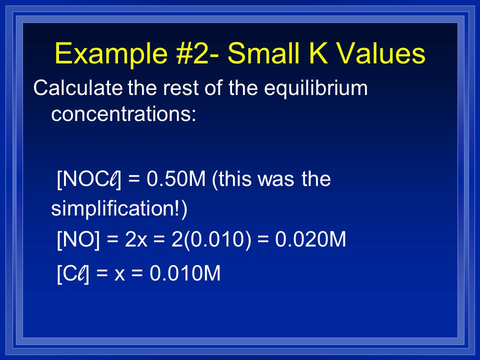 Example #2- Small K Values Calculate the rest of the equilibrium concentrations: [NOC l ] = 0.50M (this was the simplification!) [NO] = 2x = 2(0.010) = 0.020M [C l ] = x = 0.010M