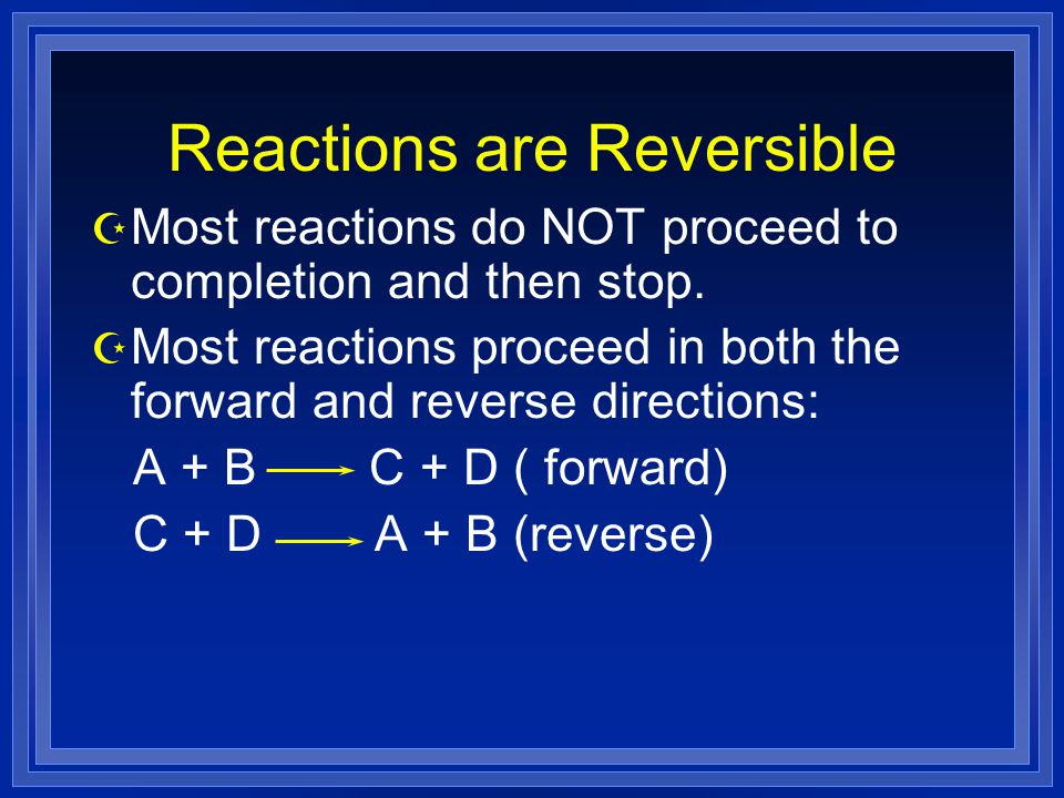 Reactions are Reversible Z Most reactions do NOT proceed to completion and then stop.