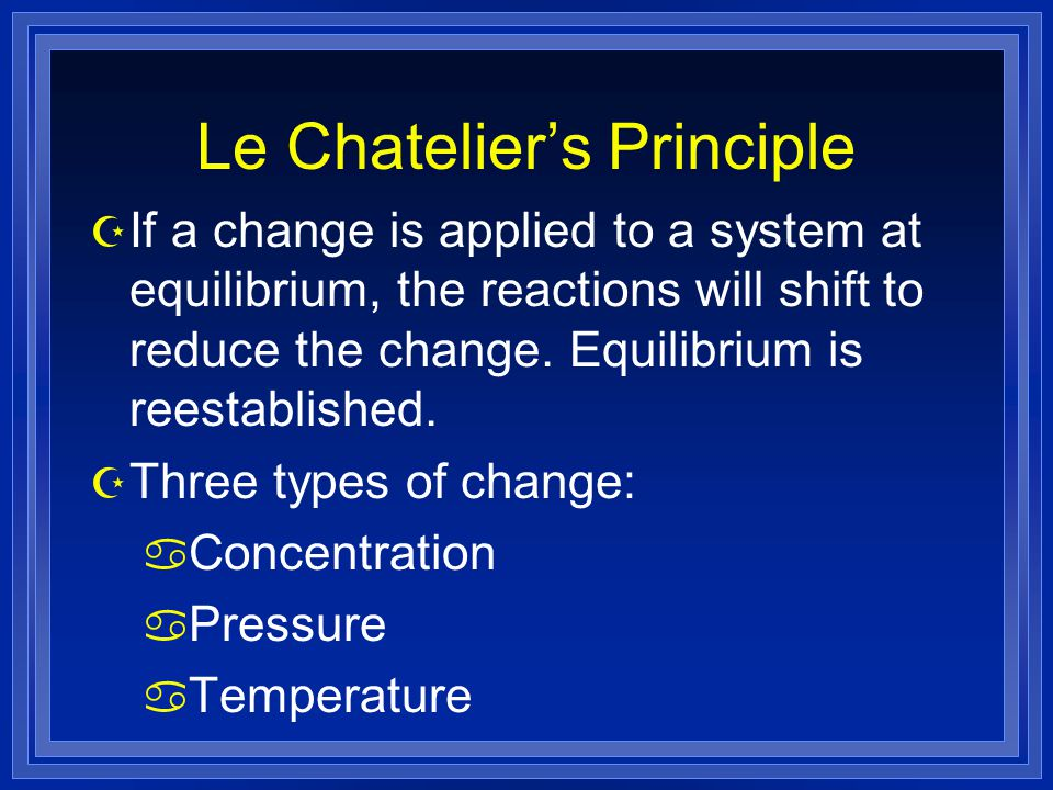 Le Chatelier's Principle Z If a change is applied to a system at equilibrium, the reactions will shift to reduce the change.
