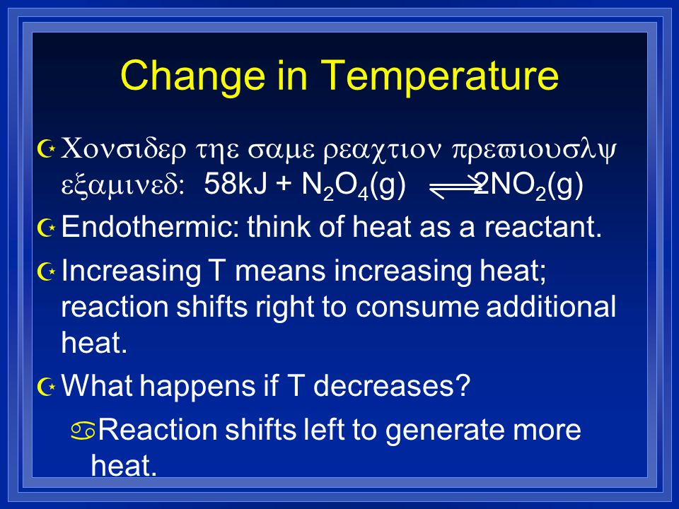 Change in Temperature  Consider the same reaction previously examined: 58kJ + N 2 O 4 (g) 2NO 2 (g) Z Endothermic: think of heat as a reactant.