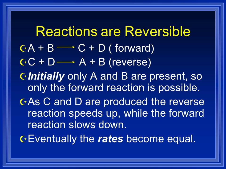 Reactions are Reversible Z A + B C + D ( forward) Z C + D A + B (reverse) Z Initially only A and B are present, so only the forward reaction is possible.