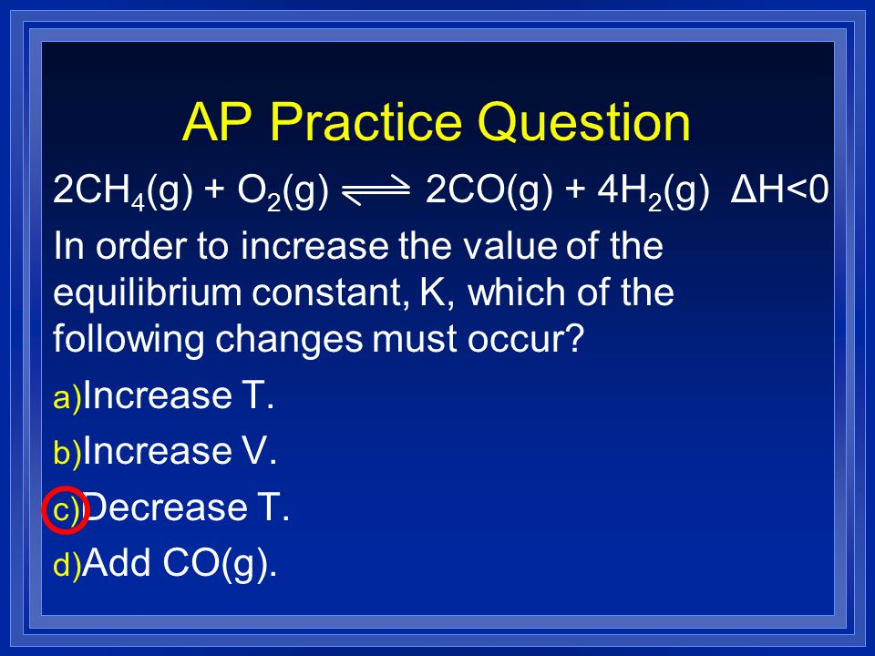 AP Practice Question 2CH 4 (g) + O 2 (g) 2CO(g) + 4H 2 (g) ΔH<0 In order to increase the value of the equilibrium constant, K, which of the following changes must occur.