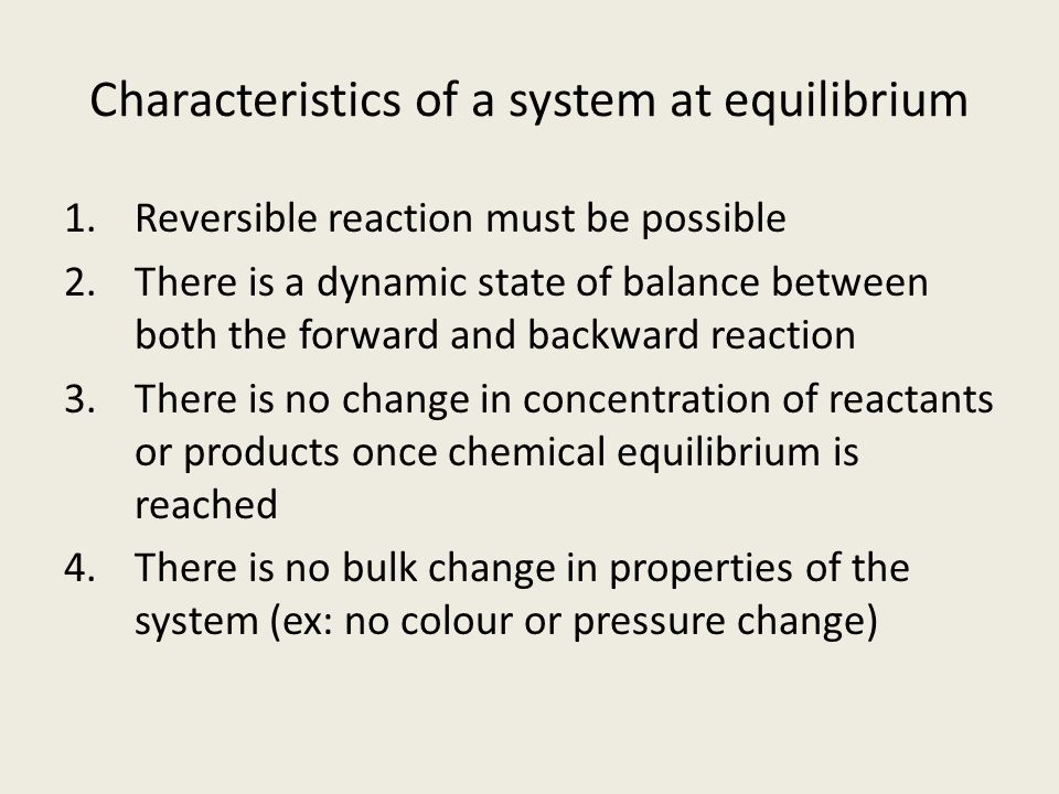 Characteristics of a system at equilibrium 1.Reversible reaction must be possible 2.There is a dynamic state of balance between both the forward and backward reaction 3.There is no change in concentration of reactants or products once chemical equilibrium is reached 4.There is no bulk change in properties of the system (ex: no colour or pressure change)