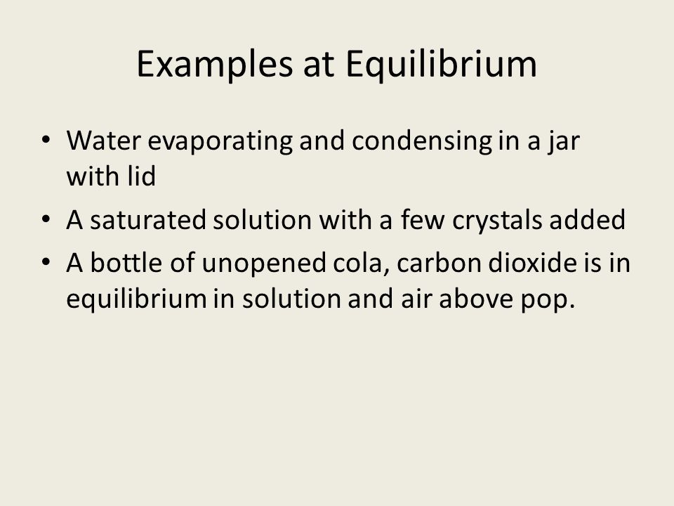 Examples at Equilibrium Water evaporating and condensing in a jar with lid A saturated solution with a few crystals added A bottle of unopened cola, carbon dioxide is in equilibrium in solution and air above pop.