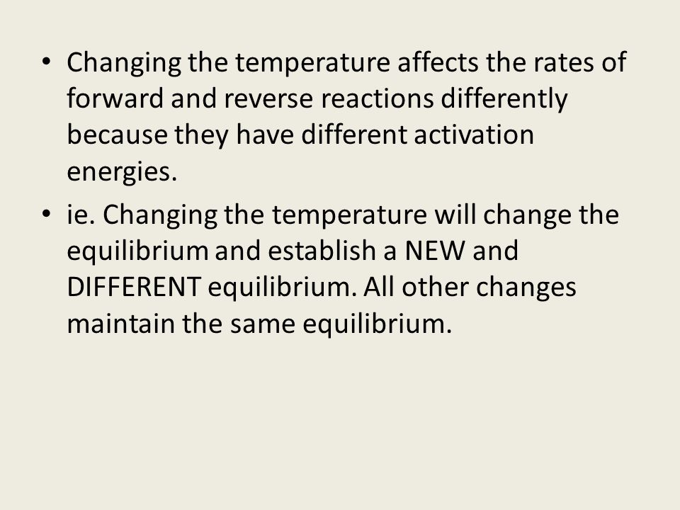 Changing the temperature affects the rates of forward and reverse reactions differently because they have different activation energies.