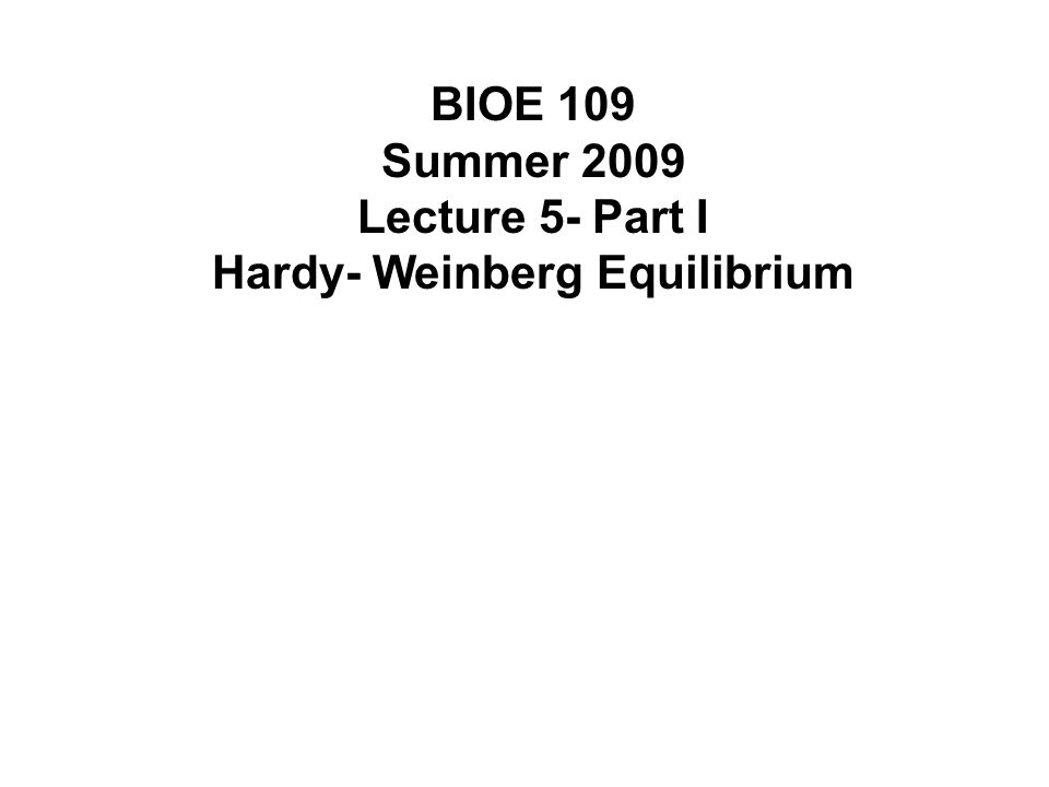 BIOE 109 Summer 2009 Lecture 5- Part I Hardy- Weinberg Equilibrium