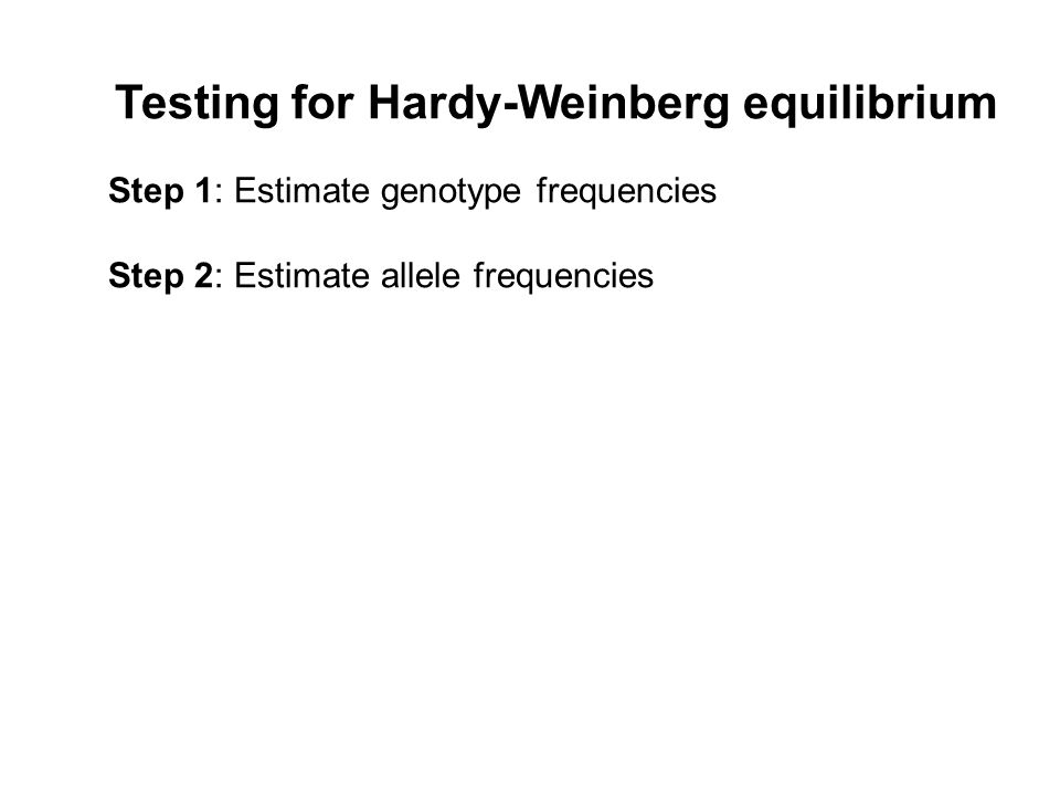 Testing for Hardy-Weinberg equilibrium Step 1: Estimate genotype frequencies Step 2: Estimate allele frequencies