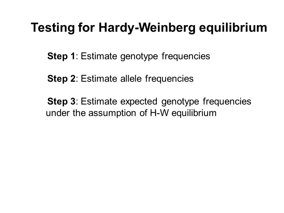 Testing for Hardy-Weinberg equilibrium Step 1: Estimate genotype frequencies Step 2: Estimate allele frequencies Step 3: Estimate expected genotype frequencies under the assumption of H-W equilibrium