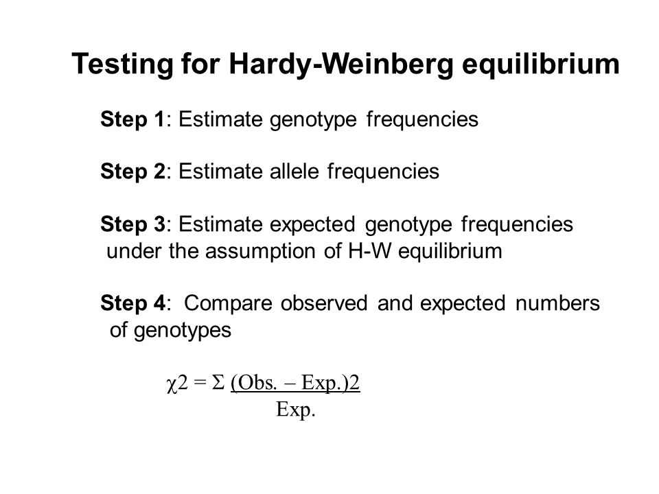 Testing for Hardy-Weinberg equilibrium Step 1: Estimate genotype frequencies Step 2: Estimate allele frequencies Step 3: Estimate expected genotype frequencies under the assumption of H-W equilibrium Step 4: Compare observed and expected numbers of genotypes  2 =  (Obs.