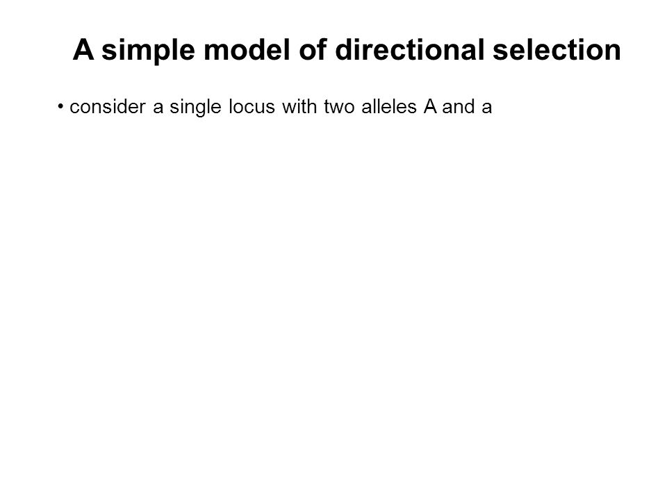 A simple model of directional selection consider a single locus with two alleles A and a