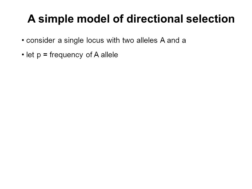 A simple model of directional selection consider a single locus with two alleles A and a let p = frequency of A allele