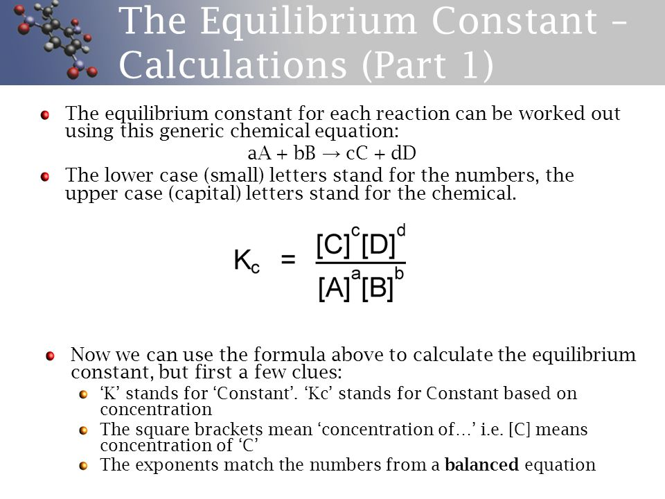 The Equilibrium Constant – Calculations (Part 1) The equilibrium constant for each reaction can be worked out using this generic chemical equation: aA + bB → cC + dD The lower case (small) letters stand for the numbers, the upper case (capital) letters stand for the chemical.