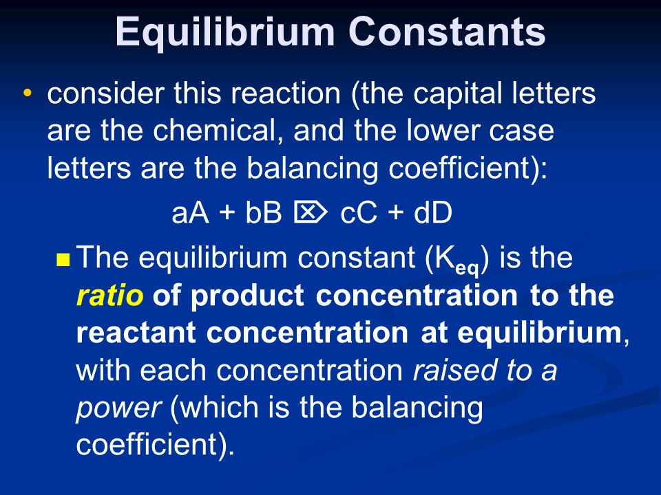 Equilibrium Constants consider this reaction (the capital letters are the chemical, and the lower case letters are the balancing coefficient): aA + bB  cC + dD The equilibrium constant (K eq ) is the ratio of product concentration to the reactant concentration at equilibrium, with each concentration raised to a power (which is the balancing coefficient).