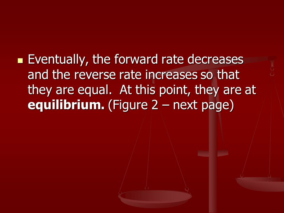 Eventually, the forward rate decreases and the reverse rate increases so that they are equal.