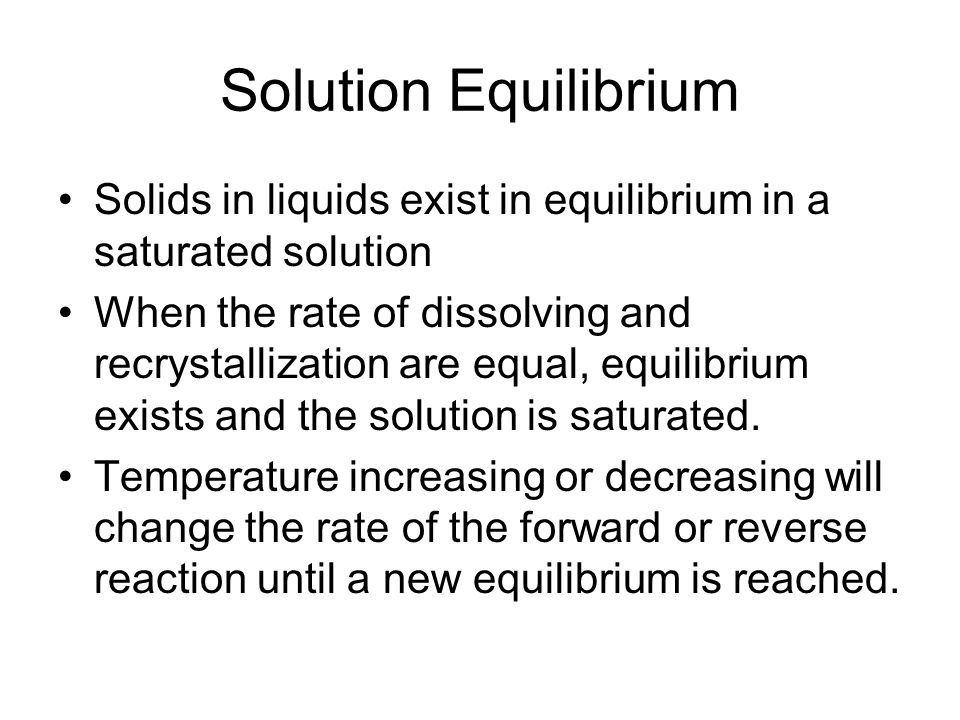 Solution Equilibrium Solids in liquids exist in equilibrium in a saturated solution When the rate of dissolving and recrystallization are equal, equilibrium exists and the solution is saturated.