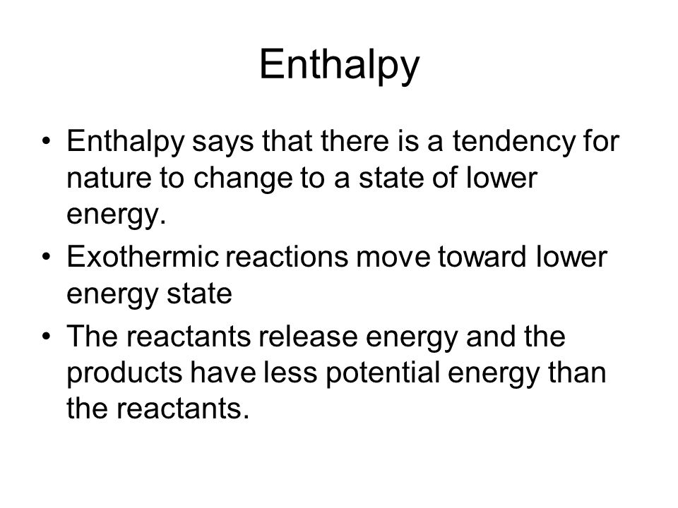 Enthalpy Enthalpy says that there is a tendency for nature to change to a state of lower energy.