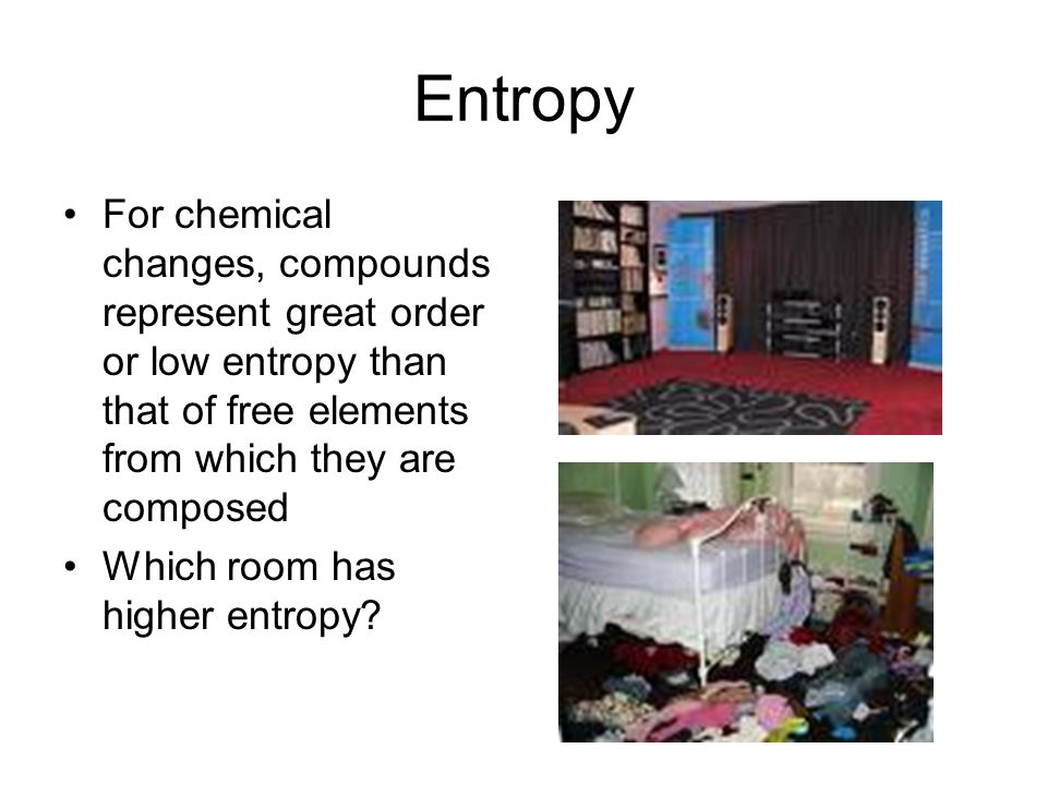 Entropy For chemical changes, compounds represent great order or low entropy than that of free elements from which they are composed Which room has higher entropy