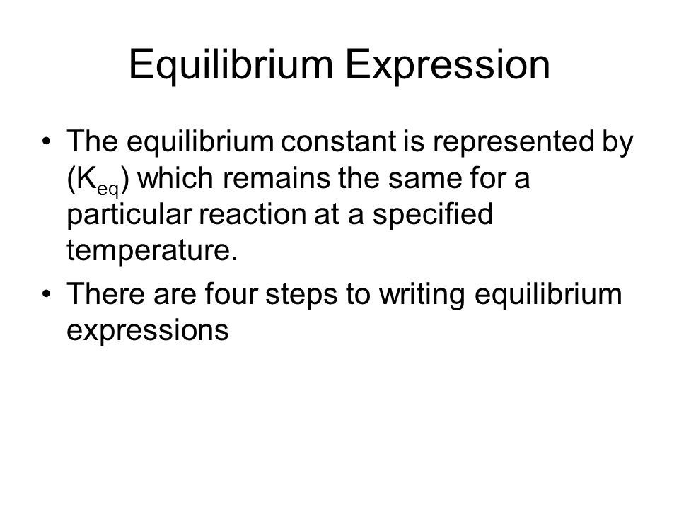 Equilibrium Expression The equilibrium constant is represented by (K eq ) which remains the same for a particular reaction at a specified temperature.