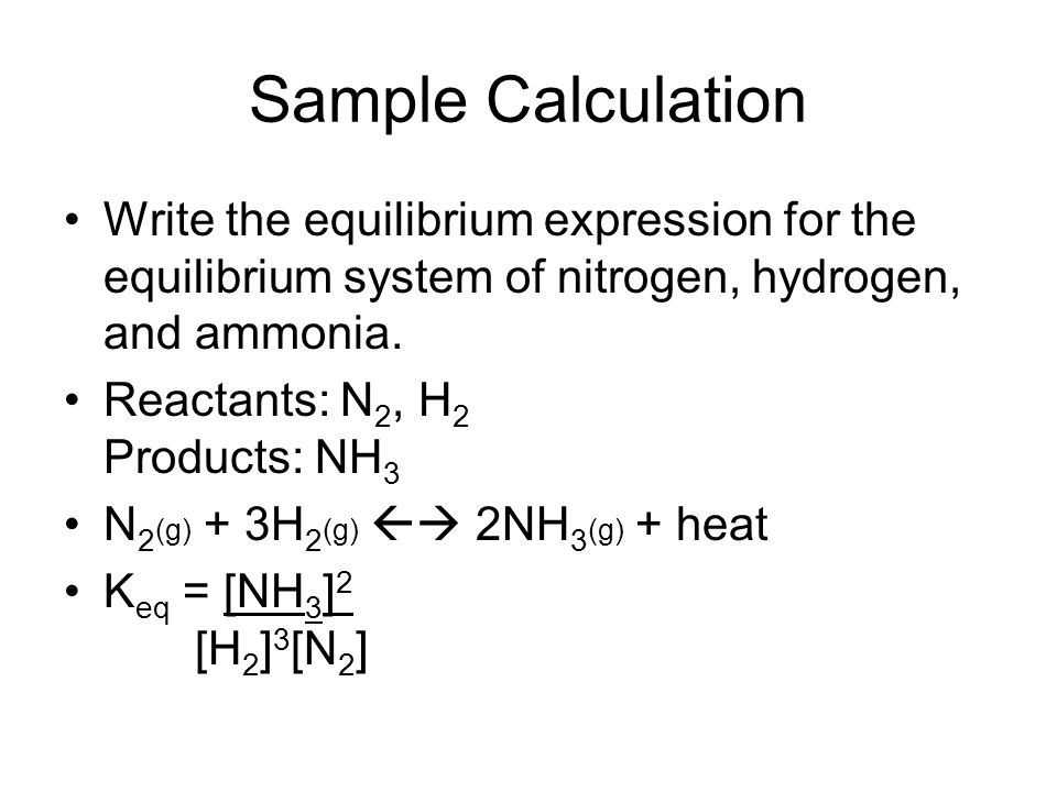 Sample Calculation Write the equilibrium expression for the equilibrium system of nitrogen, hydrogen, and ammonia.