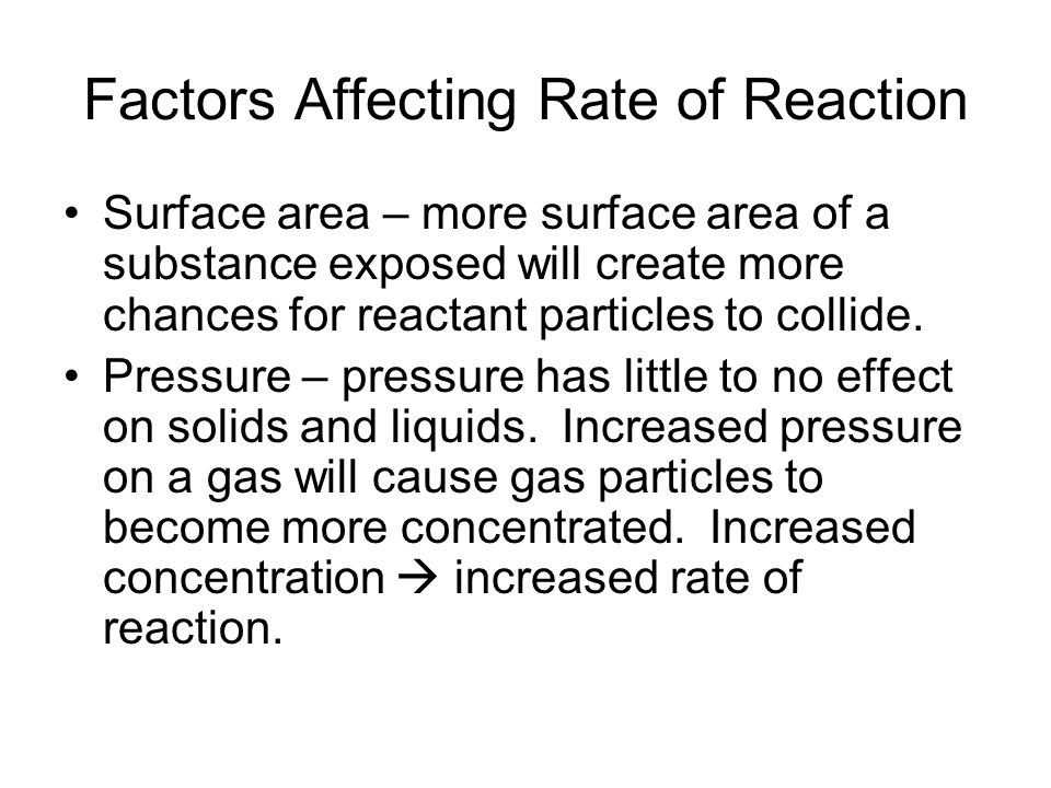 Factors Affecting Rate of Reaction Surface area – more surface area of a substance exposed will create more chances for reactant particles to collide.